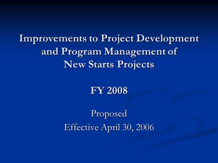 Improvements to Project Development and Program Management of New Starts Projects FY 2008 Proposed Effective April 30, 2006.