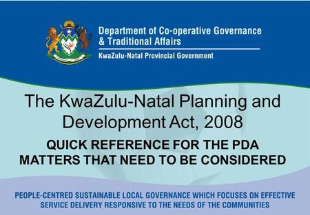 The KwaZulu-Natal Planning and Development Act, 2008 QUICK REFERENCE FOR THE PDA MATTERS THAT NEED TO BE CONSIDERED.