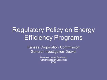 Regulatory Policy on Energy Efficiency Programs Kansas Corporation Commission General Investigation Docket Presenter: James Sanderson Senior Research Economist.