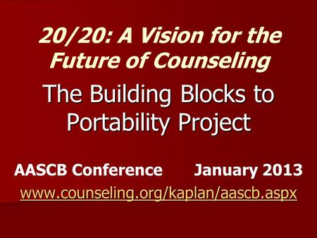 The Building Blocks to Portability Project AASCB Conference January 2013 www.counseling.org/kaplan/aascb.aspx 20/20: A Vision for the Future of Counseling.
