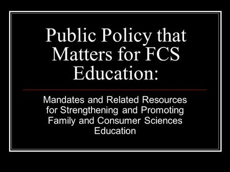 Public Policy that Matters for FCS Education: Mandates and Related Resources for Strengthening and Promoting Family and Consumer Sciences Education.