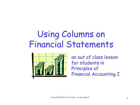 Copyright © 2001 by M. Ray Gregg. All rights reserved. 1 Using Columns on Financial Statements an out of class lesson for students in Principles of Financial.
