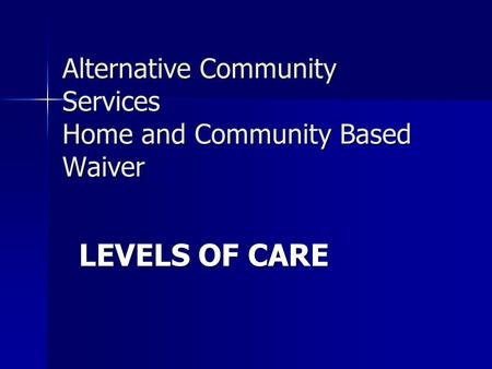 Alternative Community Services Home and Community Based Waiver LEVELS OF CARE.