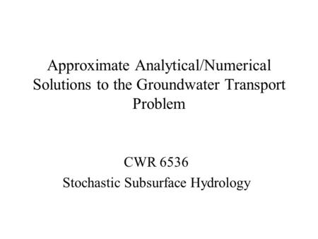 Approximate Analytical/Numerical Solutions to the Groundwater Transport Problem CWR 6536 Stochastic Subsurface Hydrology.
