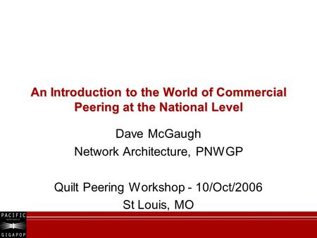 An Introduction to the World of Commercial Peering at the National Level Dave McGaugh Network Architecture, PNWGP Quilt Peering Workshop - 10/Oct/2006.