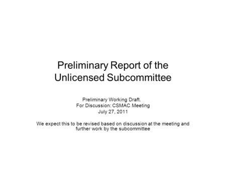 Preliminary Report of the Unlicensed Subcommittee Preliminary Working Draft. For Discussion: CSMAC Meeting July 27, 2011 We expect this to be revised based.