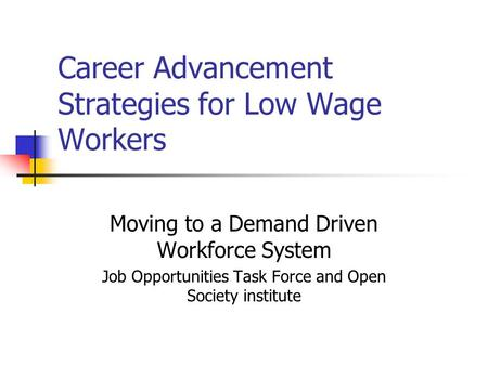 Career Advancement Strategies for Low Wage Workers Moving to a Demand Driven Workforce System Job Opportunities Task Force and Open Society institute.