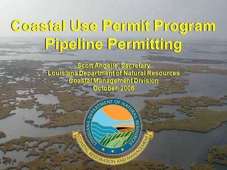 Coastal Use Permit Program Pipeline Permitting Coastal Use Permit Program Pipeline Permitting Scott Angelle, Secretary Louisiana Department of Natural.