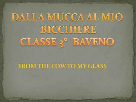 FROM THE COW TO MY GLASS. LA MUCCA PASCOLA E PRODUCE IL LATTE The cow eats grass and produces milk.