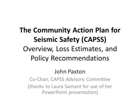 The Community Action Plan for Seismic Safety (CAPSS) Overview, Loss Estimates, and Policy Recommendations John Paxton Co-Chair, CAPSS Advisory Committee.