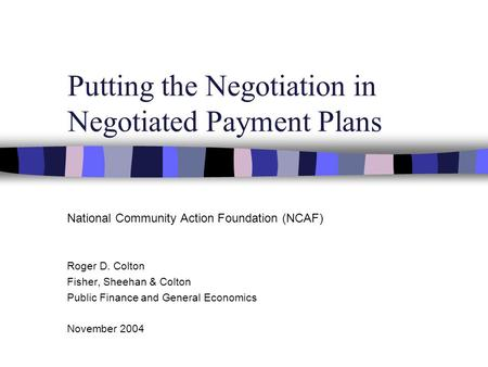 Putting the Negotiation in Negotiated Payment Plans National Community Action Foundation (NCAF) Roger D. Colton Fisher, Sheehan & Colton Public Finance.