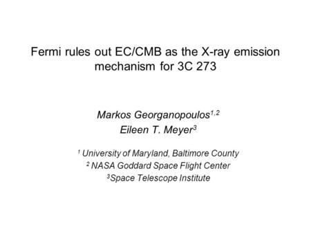 Fermi rules out EC/CMB as the X-ray emission mechanism for 3C 273 Markos Georganopoulos 1,2 Eileen T. Meyer 3 1 University of Maryland, Baltimore County.