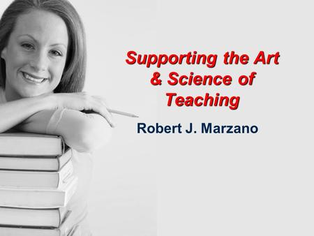 Supporting the Art & Science of Teaching Supporting the Art & Science of Teaching Robert J. Marzano.