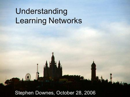 Understanding Learning Networks Stephen Downes, October 28, 2006.