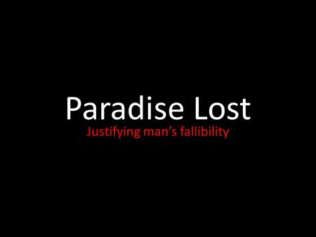 Paradise Lost Justifying man's fallibility. Paradise Lost -Published 1667 but written nearly 10 years before; just after the English Civil War -Epic poem.