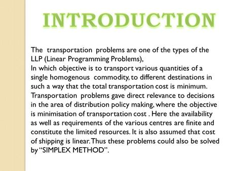 INTRODUCTION The transportation problems are one of the types of the LLP (Linear Programming Problems), In which objective is to transport various quantities.