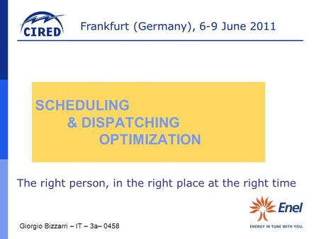 Frankfurt (Germany), 6-9 June 2011 SCHEDULING & DISPATCHING OPTIMIZATION The right person, in the right place at the right time Giorgio Bizzarri – IT –