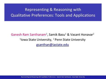 Representing & Reasoning with Qualitative Preferences: Tools and Applications Ganesh Ram Santhanam 1, Samik Basu 1 & Vasant Honavar 2 1 Iowa State University,