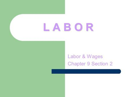 L A B O R Labor & Wages Chapter 9 Section 2. L A B O R Most people think of how much money they can earn when they consider a career. What determines.