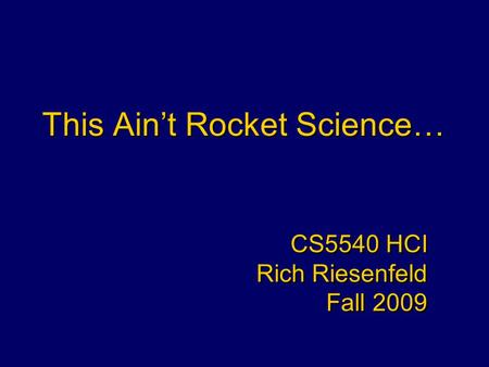 This Ain't Rocket Science… CS5540 HCI Rich Riesenfeld Fall 2009 CS5540 HCI Rich Riesenfeld Fall 2009.