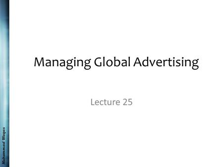 Muhammad Waqas Managing Global Advertising Lecture 25.