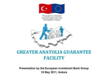 GREATER ANATOLIA GUARANTEE FACILITY Presentation by the European Investment Bank Group 18 May 2011, Ankara This project is co-financed by the European.