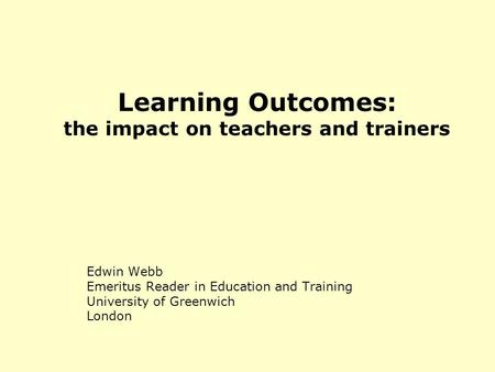 Learning Outcomes: the impact on teachers and trainers Edwin Webb Emeritus Reader in Education and Training University of Greenwich London.