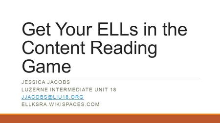 Get Your ELLs in the Content Reading Game JESSICA JACOBS LUZERNE INTERMEDIATE UNIT 18 ELLKSRA.WIKISPACES.COM.