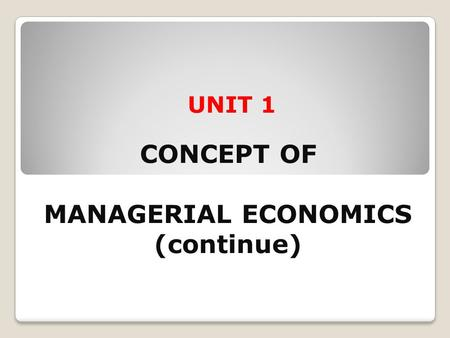 UNIT 1 CONCEPT OF MANAGERIAL ECONOMICS (continue)