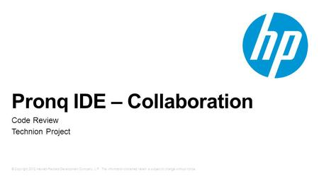 © Copyright 2012 Hewlett-Packard Development Company, L.P. The information contained herein is subject to change without notice. Pronq IDE – Collaboration.