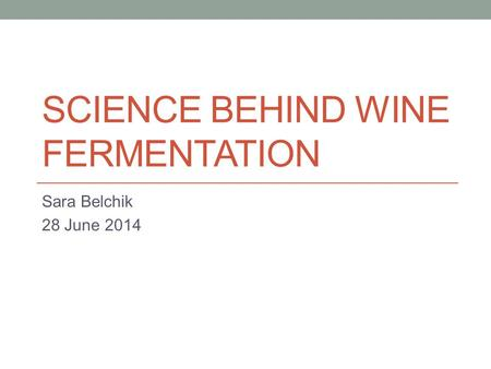 SCIENCE BEHIND WINE FERMENTATION Sara Belchik 28 June 2014.