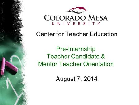 Center for Teacher Education Pre-Internship Teacher Candidate & Mentor Teacher Orientation August 7, 2014.