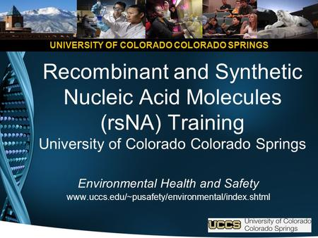 UNIVERSITY OF COLORADO COLORADO SPRINGS Recombinant and Synthetic Nucleic Acid Molecules (rsNA) Training University of Colorado Colorado Springs Environmental.