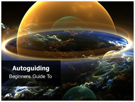 Beginners Guide To Autoguiding. Autoguiding Basics What is Guiding? Background Why is Guiding Required? Technical Blurb Autoguider Setups How it Works.