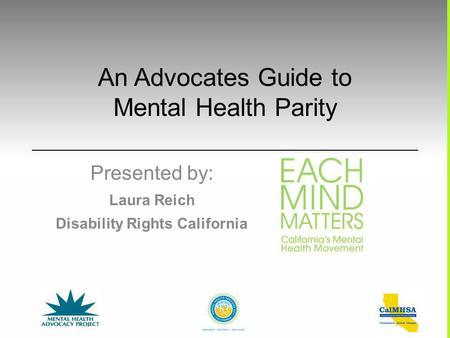An Advocates Guide to Mental Health Parity Presented by: Laura Reich Disability Rights California.