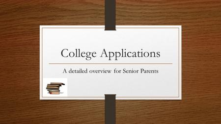 College Applications A detailed overview for Senior Parents.