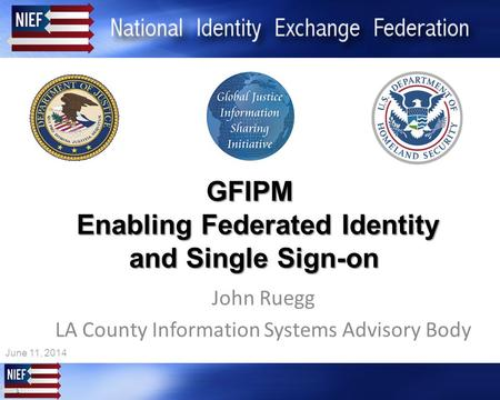 1 1 GFIPM Enabling Federated Identity and Single Sign-on John Ruegg LA County Information Systems Advisory Body June 11, 2014.