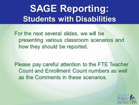 SAGE Reporting: Students with Disabilities For the next several slides, we will be presenting various classroom scenarios and how they should be reported.