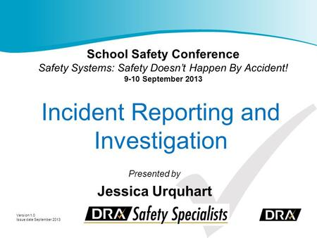 Incident Reporting and Investigation Presented by Jessica Urquhart Version 1.0 Issue date September 2013 School Safety Conference Safety Systems: Safety.