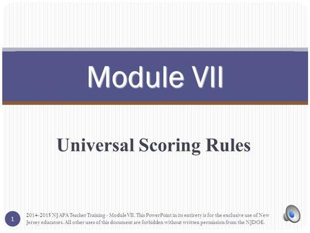 Universal Scoring Rules Module VII 1 2014-2015 NJ APA Teacher Training - Module VII. This PowerPoint in its entirety is for the exclusive use of New Jersey.