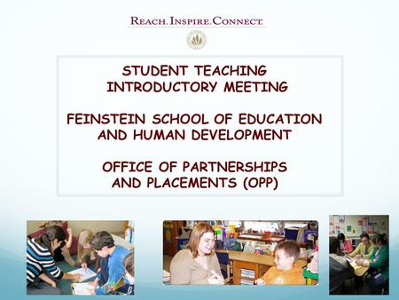 STUDENT TEACHING INTRODUCTORY MEETING FEINSTEIN SCHOOL OF EDUCATION AND HUMAN DEVELOPMENT OFFICE OF PARTNERSHIPS AND PLACEMENTS (OPP)