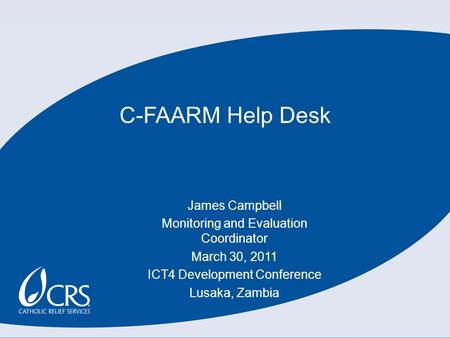 C-FAARM Help Desk James Campbell Monitoring and Evaluation Coordinator March 30, 2011 ICT4 Development Conference Lusaka, Zambia.
