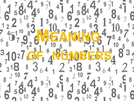 M EANING OF NUMBERS. T HE NUMBERS When we think about numbers we often think about mathematics. But some people think that numbers have some meaning.