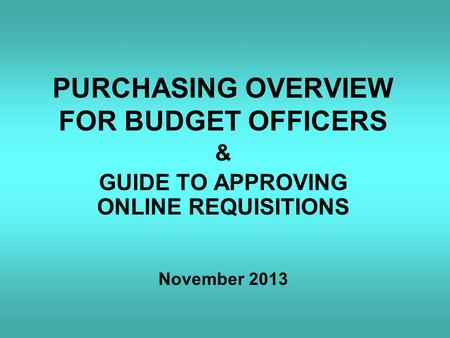 PURCHASING OVERVIEW FOR BUDGET OFFICERS & GUIDE TO APPROVING ONLINE REQUISITIONS November 2013.