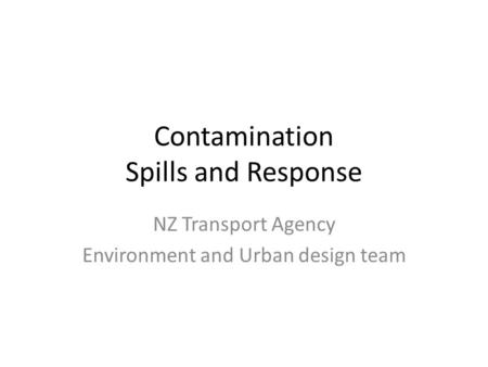 Contamination Spills and Response NZ Transport Agency Environment and Urban design team.