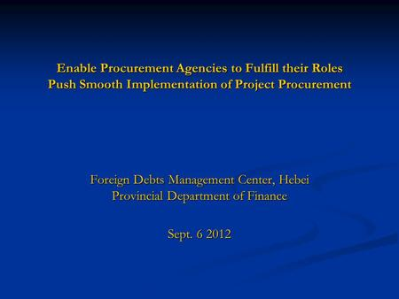Enable Procurement Agencies to Fulfill their Roles Push Smooth Implementation of Project Procurement Foreign Debts Management Center, Hebei Provincial.