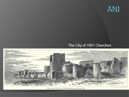 The City of 1001 Churches. City of Ani: Then City of Ani: Now.