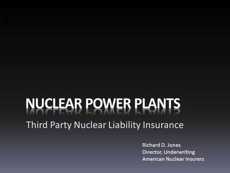 Third Party Nuclear Liability Insurance Richard D. Jones Director, Underwriting American Nuclear Insurers.