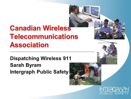 Canadian Wireless Telecommunications Association Dispatching Wireless 911 Sarah Byram Intergraph Public Safety.