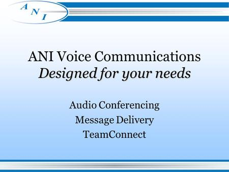 Designed for your needs ANI Voice Communications Designed for your needs Audio Conferencing Message Delivery TeamConnect.